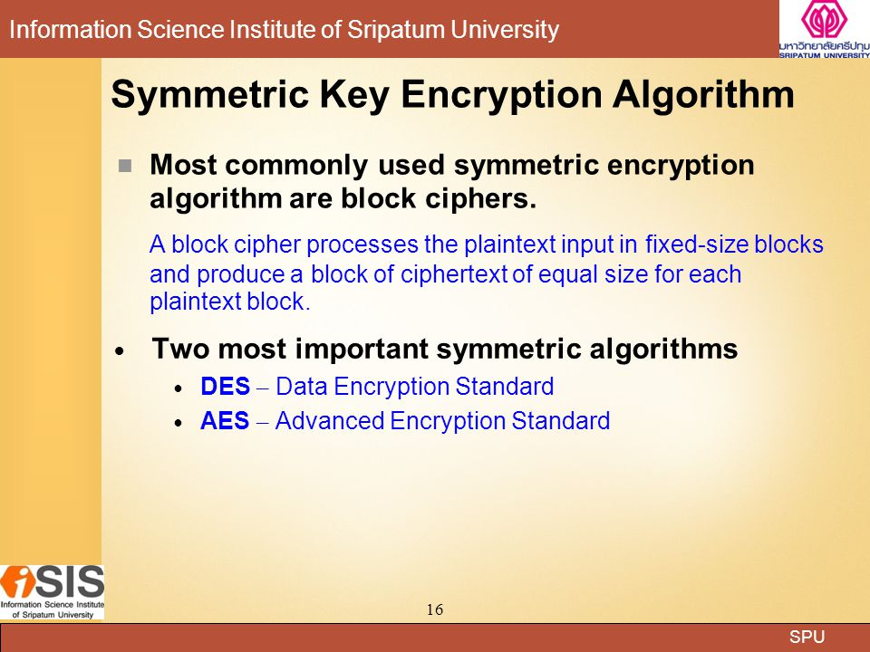 SPU Information Science Institute of Sripatum University 16 Symmetric Key Encryption Algorithm Two most important symmetric algorithms DES – Data Encr