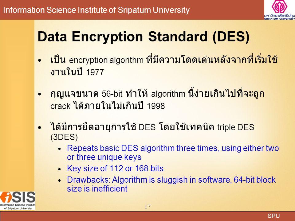 SPU Information Science Institute of Sripatum University 17 Data Encryption Standard (DES) เป็น encryption algorithm ที่มีความโดดเด่นหลังจากที่เริ่มใช