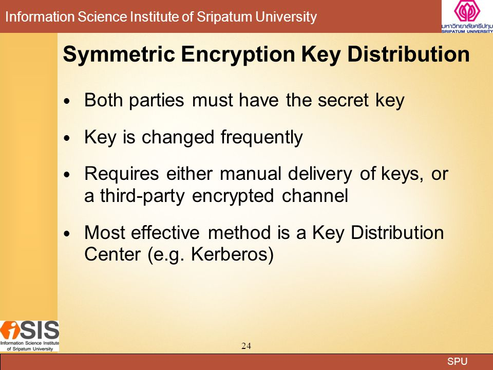SPU Information Science Institute of Sripatum University 24 Symmetric Encryption Key Distribution Both parties must have the secret key Key is changed frequently Requires either manual delivery of keys, or a third-party encrypted channel Most effective method is a Key Distribution Center (e.g.