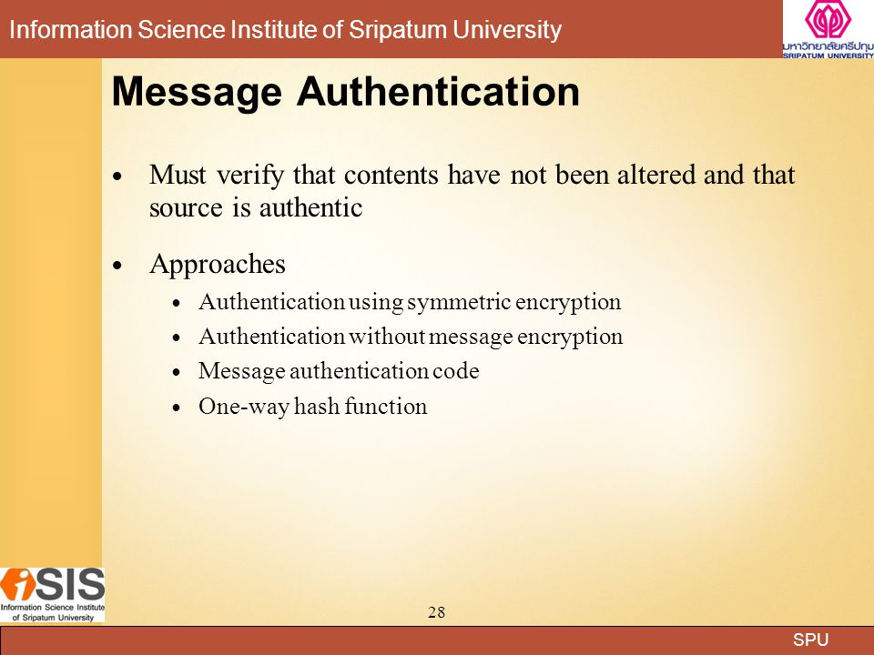 SPU Information Science Institute of Sripatum University 28 Message Authentication Must verify that contents have not been altered and that source is authentic Approaches Authentication using symmetric encryption Authentication without message encryption Message authentication code One-way hash function