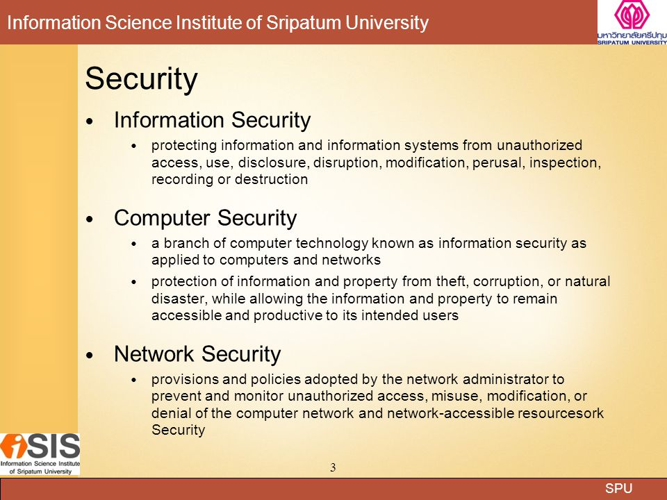 SPU Information Science Institute of Sripatum University 3 Security Information Security protecting information and information systems from unauthorized access, use, disclosure, disruption, modification, perusal, inspection, recording or destruction Computer Security a branch of computer technology known as information security as applied to computers and networks protection of information and property from theft, corruption, or natural disaster, while allowing the information and property to remain accessible and productive to its intended users Network Security provisions and policies adopted by the network administrator to prevent and monitor unauthorized access, misuse, modification, or denial of the computer network and network-accessible resourcesork Security
