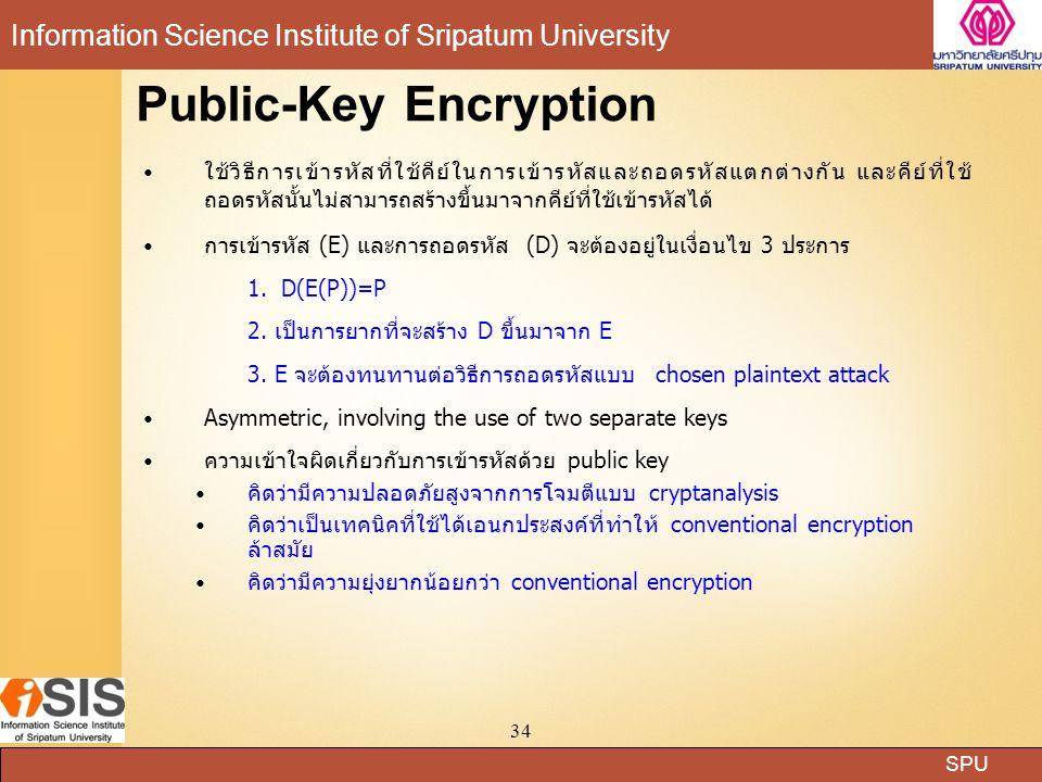 SPU Information Science Institute of Sripatum University 34 Public-Key Encryption ใช้วิธีการเข้ารหัสที่ใช้คีย์ในการเข้ารหัสและถอดรหัสแตกต่างกัน และคีย