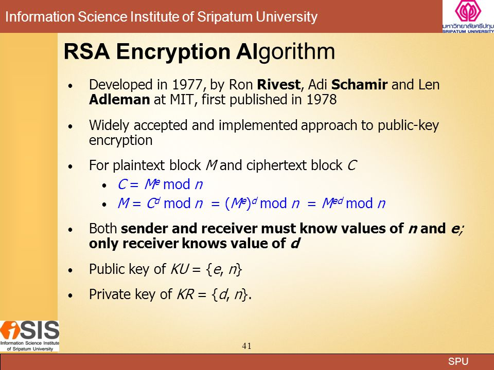 SPU Information Science Institute of Sripatum University 41 RSA Encryption Al gorithm Developed in 1977, by Ron Rivest, Adi Schamir and Len Adleman at