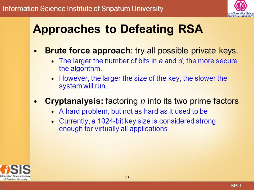 SPU Information Science Institute of Sripatum University 45 Approaches to Defeating RSA Brute force approach: try all possible private keys.