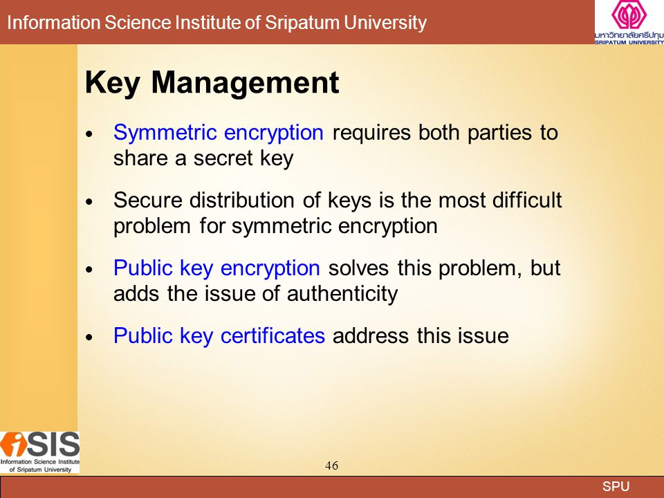 SPU Information Science Institute of Sripatum University 46 Key Management Symmetric encryption requires both parties to share a secret key Secure dis