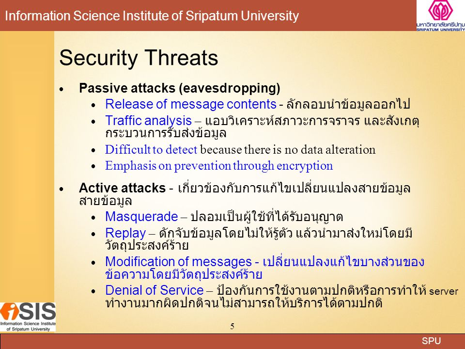 SPU Information Science Institute of Sripatum University 5 Security Threats Passive attacks (eavesdropping) Release of message contents - ลักลอบนำข้อม