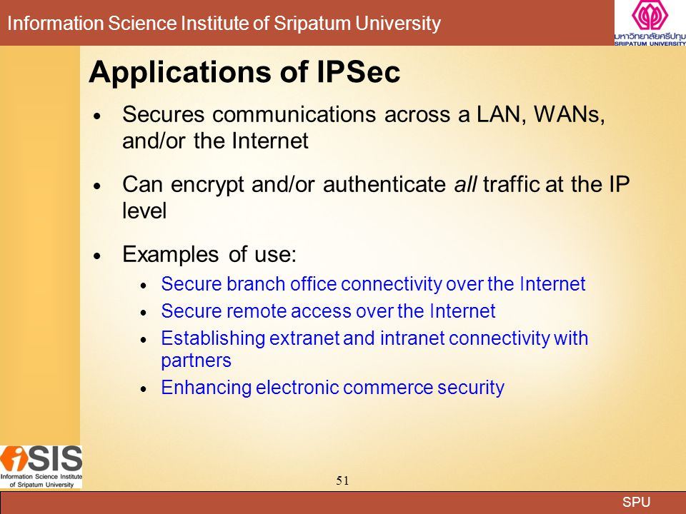 SPU Information Science Institute of Sripatum University 51 Applications of IPSec Secures communications across a LAN, WANs, and/or the Internet Can encrypt and/or authenticate all traffic at the IP level Examples of use: Secure branch office connectivity over the Internet Secure remote access over the Internet Establishing extranet and intranet connectivity with partners Enhancing electronic commerce security