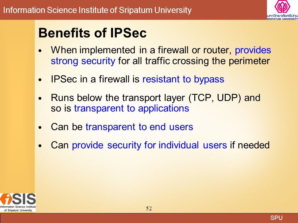 SPU Information Science Institute of Sripatum University 52 Benefits of IPSec When implemented in a firewall or router, provides strong security for all traffic crossing the perimeter IPSec in a firewall is resistant to bypass Runs below the transport layer (TCP, UDP) and so is transparent to applications Can be transparent to end users Can provide security for individual users if needed