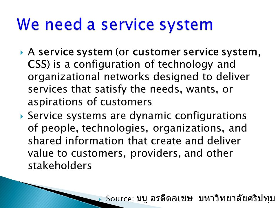  A service system (or customer service system, CSS) is a configuration of technology and organizational networks designed to deliver services that sa