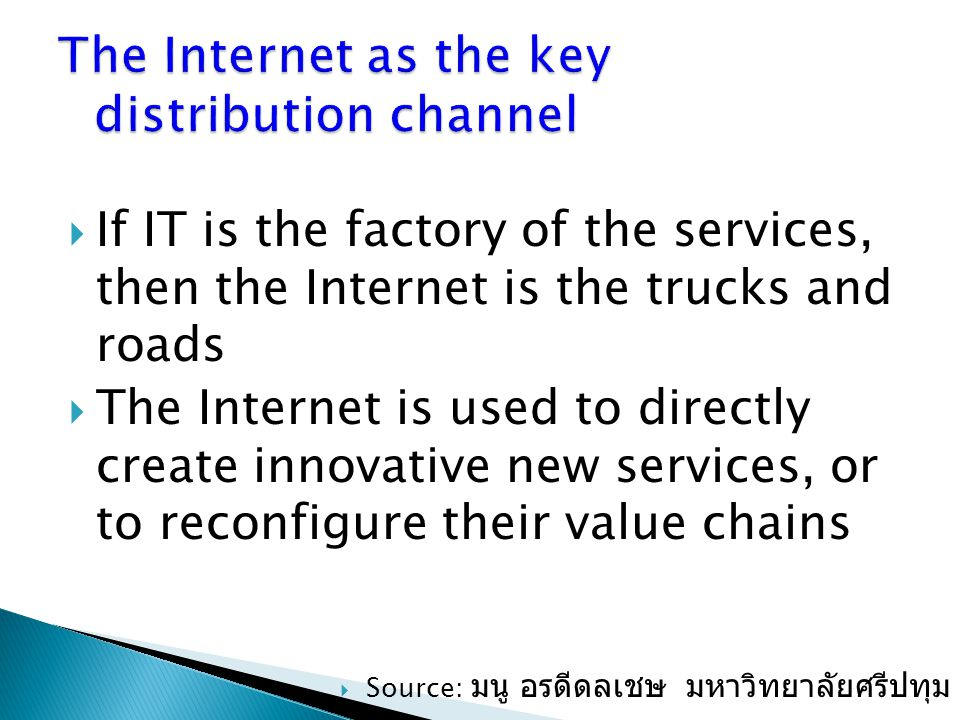  If IT is the factory of the services, then the Internet is the trucks and roads  The Internet is used to directly create innovative new services, o