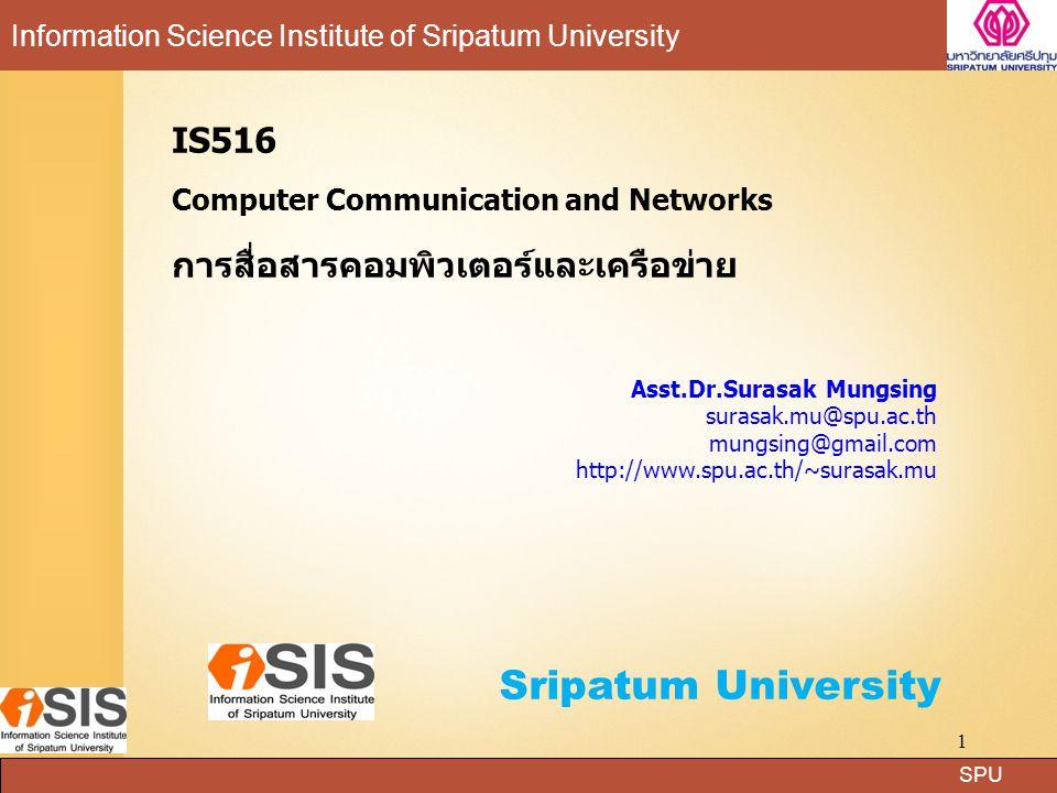 SPU Information Science Institute of Sripatum University Sripatum University 1 IS516 Computer Communication and Networks การสื่อสารคอมพิวเตอร์และเครือข่าย Asst.Dr.Surasak Mungsing surasak.mu@spu.ac.th mungsing@gmail.com http://www.spu.ac.th/~surasak.mu