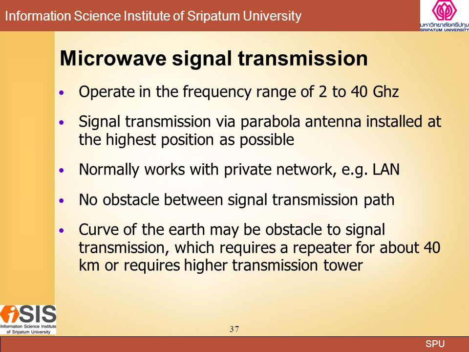 SPU Information Science Institute of Sripatum University 37 Microwave signal transmission Operate in the frequency range of 2 to 40 Ghz Signal transmission via parabola antenna installed at the highest position as possible Normally works with private network, e.g.