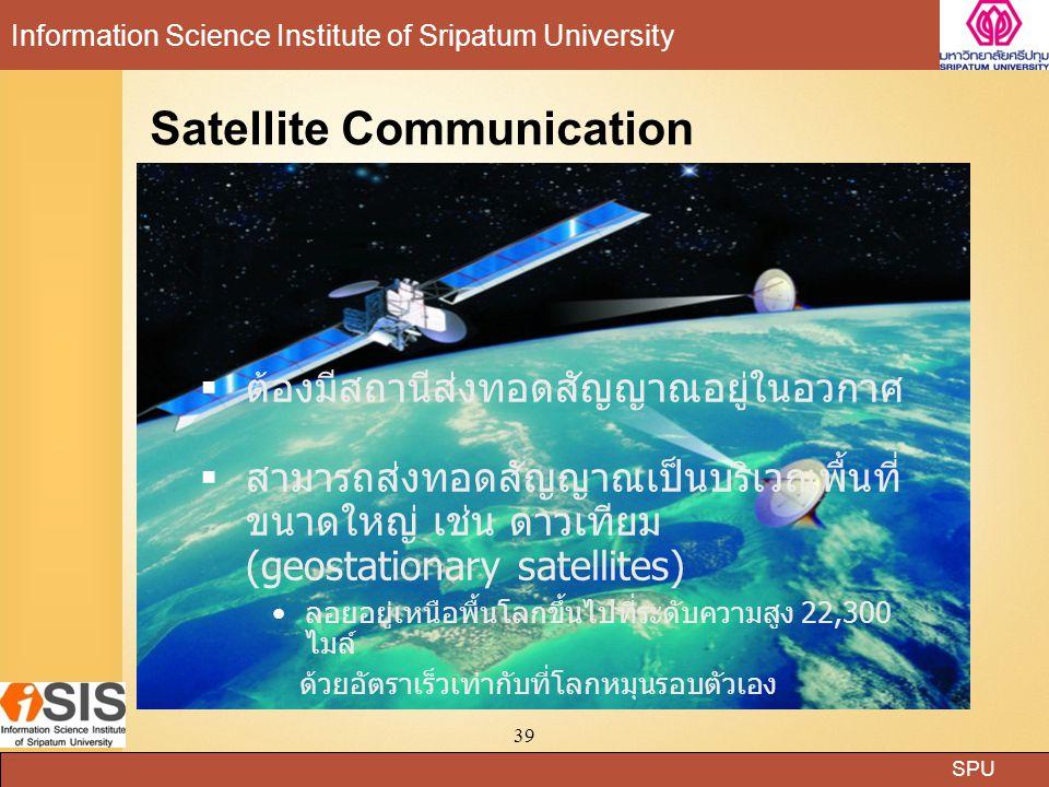 SPU Information Science Institute of Sripatum University 39  ต้องมีสถานีส่งทอดสัญญาณอยู่ในอวกาศ  สามารถส่งทอดสัญญาณเป็นบริเวณพื้นที่ ขนาดใหญ่ เช่น ดาวเทียม (geostationary satellites) ลอยอยู่เหนือพื้นโลกขึ้นไปที่ระดับความสูง 22,300 ไมล์ ด้วยอัตราเร็วเท่ากับที่โลกหมุนรอบตัวเอง Satellite Communication