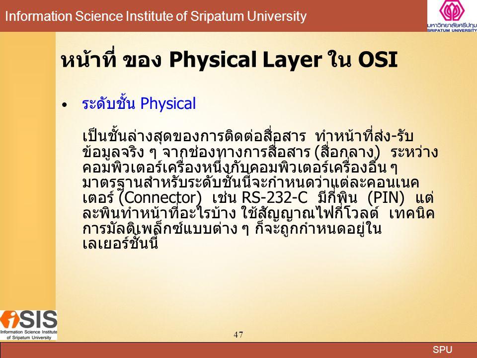 SPU Information Science Institute of Sripatum University 47 หน้าที่ ของ Physical Layer ใน OSI ระดับชั้น Physical เป็นชั้นล่างสุดของการติดต่อสื่อสาร ทำหน้าที่ส่ง-รับ ข้อมูลจริง ๆ จากช่องทางการสื่อสาร (สื่อกลาง) ระหว่าง คอมพิวเตอร์เครื่องหนึ่งกับคอมพิวเตอร์เครื่องอื่น ๆ มาตรฐานสำหรับระดับชั้นนี้จะกำหนดว่าแต่ละคอนเนค เตอร์ (Connector) เช่น RS-232-C มีกี่พิน (PIN) แต่ ละพินทำหน้าที่อะไรบ้าง ใช้สัญญาณไฟกี่โวลต์ เทคนิค การมัลติเพล็กซ์แบบต่าง ๆ ก็จะถูกกำหนดอยู่ใน เลเยอร์ชั้นนี้