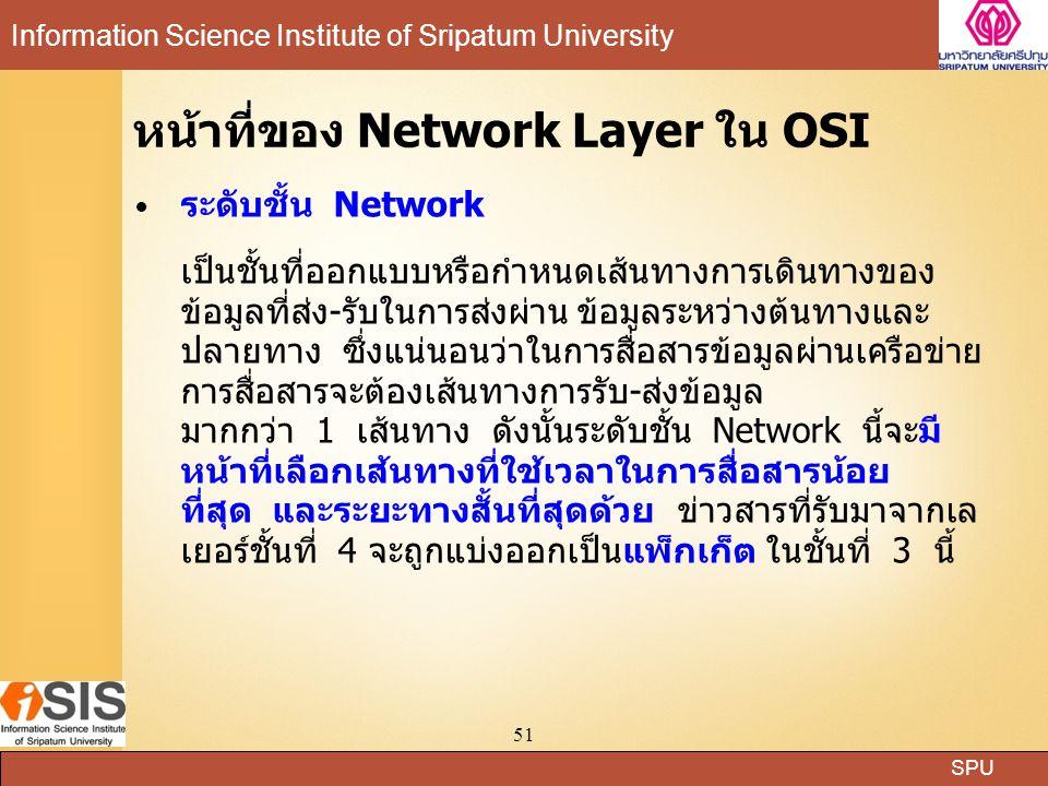 SPU Information Science Institute of Sripatum University 51 หน้าที่ของ Network Layer ใน OSI ระดับชั้น Network เป็นชั้นที่ออกแบบหรือกำหนดเส้นทางการเดินทางของ ข้อมูลที่ส่ง-รับในการส่งผ่าน ข้อมูลระหว่างต้นทางและ ปลายทาง ซึ่งแน่นอนว่าในการสื่อสารข้อมูลผ่านเครือข่าย การสื่อสารจะต้องเส้นทางการรับ-ส่งข้อมูล มากกว่า 1 เส้นทาง ดังนั้นระดับชั้น Network นี้จะมี หน้าที่เลือกเส้นทางที่ใช้เวลาในการสื่อสารน้อย ที่สุด และระยะทางสั้นที่สุดด้วย ข่าวสารที่รับมาจากเล เยอร์ชั้นที่ 4 จะถูกแบ่งออกเป็นแพ็กเก็ต ในชั้นที่ 3 นี้