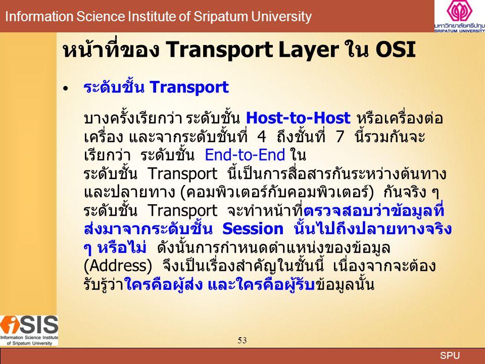 SPU Information Science Institute of Sripatum University 53 หน้าที่ของ Transport Layer ใน OSI ระดับชั้น Transport บางครั้งเรียกว่า ระดับชั้น Host-to-Host หรือเครื่องต่อ เครื่อง และจากระดับชั้นที่ 4 ถึงชั้นที่ 7 นี้รวมกันจะ เรียกว่า ระดับชั้น End-to-End ใน ระดับชั้น Transport นี้เป็นการสื่อสารกันระหว่างต้นทาง และปลายทาง (คอมพิวเตอร์กับคอมพิวเตอร์) กันจริง ๆ ระดับชั้น Transport จะทำหน้าที่ตรวจสอบว่าข้อมูลที่ ส่งมาจากระดับชั้น Session นั้นไปถึงปลายทางจริง ๆ หรือไม่ ดังนั้นการกำหนดตำแหน่งของข้อมูล (Address) จึงเป็นเรื่องสำคัญในชั้นนี้ เนื่องจากจะต้อง รับรู้ว่าใครคือผู้ส่ง และใครคือผู้รับข้อมูลนั้น