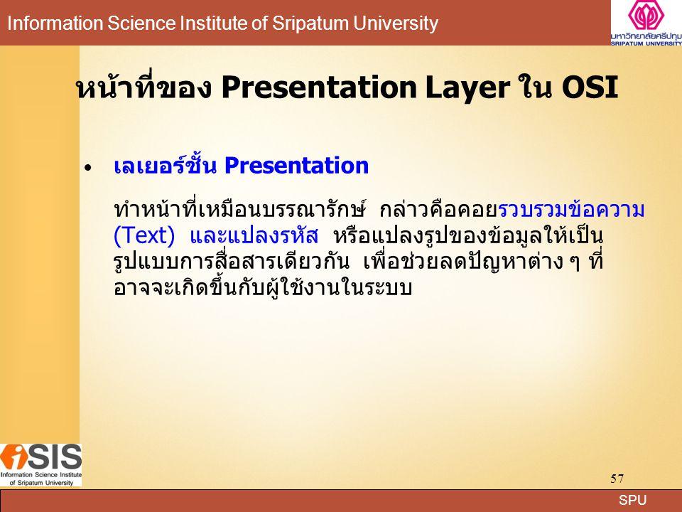 SPU Information Science Institute of Sripatum University 57 หน้าที่ของ Presentation Layer ใน OSI เลเยอร์ชั้น Presentation ทำหน้าที่เหมือนบรรณารักษ์ กล่าวคือคอยรวบรวมข้อความ (Text) และแปลงรหัส หรือแปลงรูปของข้อมูลให้เป็น รูปแบบการสื่อสารเดียวกัน เพื่อช่วยลดปัญหาต่าง ๆ ที่ อาจจะเกิดขึ้นกับผู้ใช้งานในระบบ