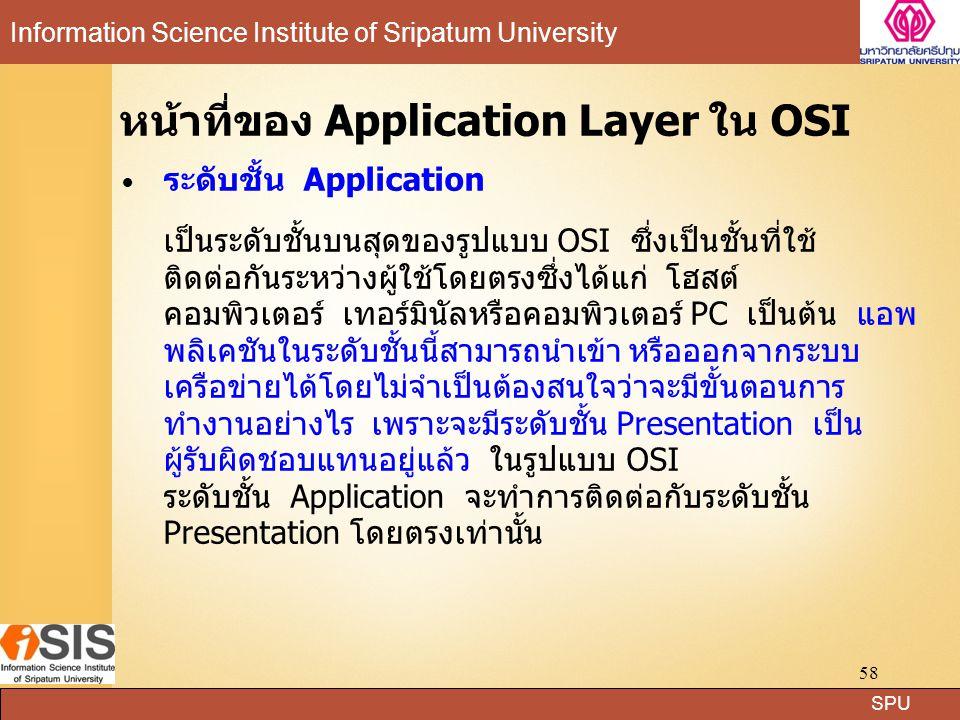 SPU Information Science Institute of Sripatum University 58 หน้าที่ของ Application Layer ใน OSI ระดับชั้น Application เป็นระดับชั้นบนสุดของรูปแบบ OSI ซึ่งเป็นชั้นที่ใช้ ติดต่อกันระหว่างผู้ใช้โดยตรงซึ่งได้แก่ โฮสต์ คอมพิวเตอร์ เทอร์มินัลหรือคอมพิวเตอร์ PC เป็นต้น แอพ พลิเคชันในระดับชั้นนี้สามารถนำเข้า หรือออกจากระบบ เครือข่ายได้โดยไม่จำเป็นต้องสนใจว่าจะมีขั้นตอนการ ทำงานอย่างไร เพราะจะมีระดับชั้น Presentation เป็น ผู้รับผิดชอบแทนอยู่แล้ว ในรูปแบบ OSI ระดับชั้น Application จะทำการติดต่อกับระดับชั้น Presentation โดยตรงเท่านั้น