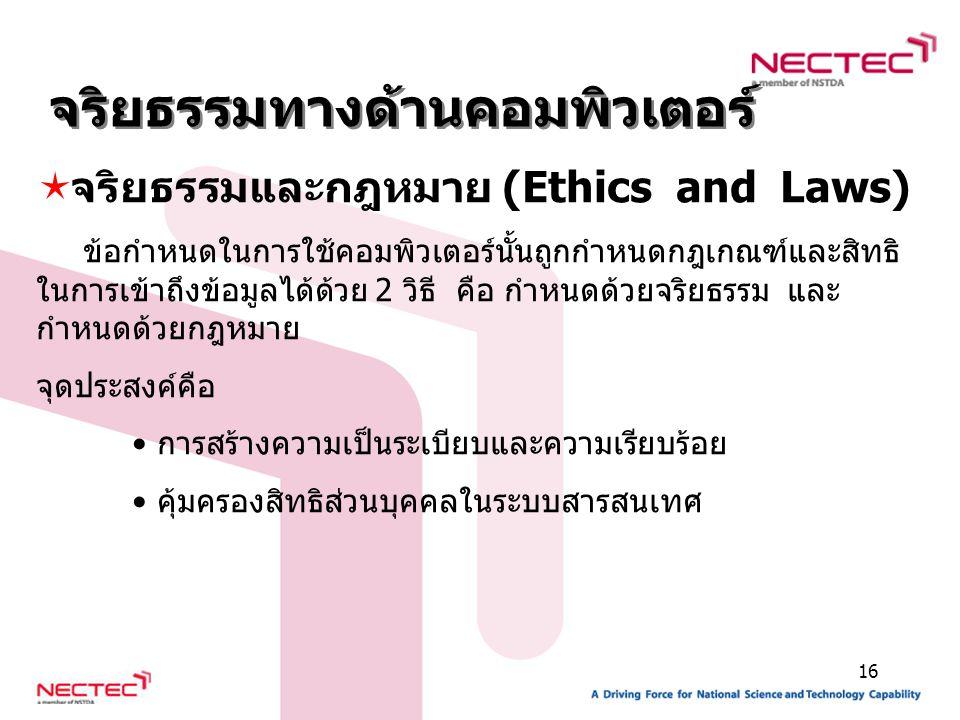 16  จริยธรรมและกฎหมาย (Ethics and Laws) ข้อกำหนดในการใช้คอมพิวเตอร์นั้นถูกกำหนดกฎเกณฑ์และสิทธิ ในการเข้าถึงข้อมูลได้ด้วย 2 วิธี คือ กำหนดด้วยจริยธรรม และ กำหนดด้วยกฎหมาย จุดประสงค์คือ การสร้างความเป็นระเบียบและความเรียบร้อย คุ้มครองสิทธิส่วนบุคคลในระบบสารสนเทศ จริยธรรมทางด้านคอมพิวเตอร์