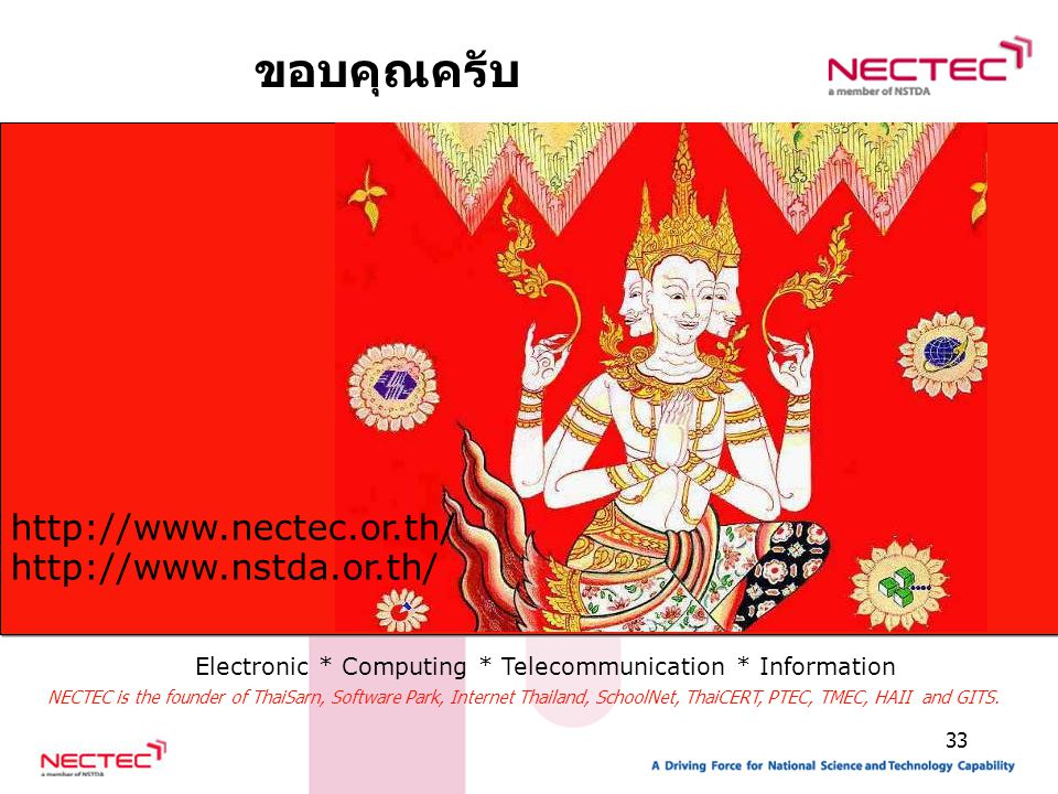 33 ขอบคุณครับ http://www.nectec.or.th/ http://www.nstda.or.th/ Electronic * Computing * Telecommunication * Information NECTEC is the founder of ThaiS
