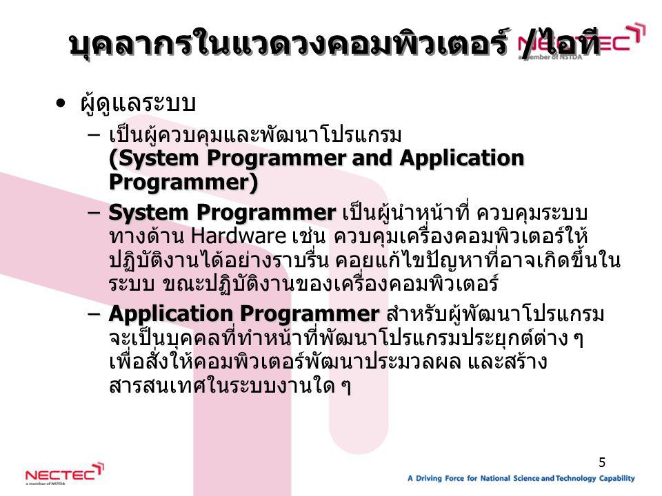 5 ผู้ดูแลระบบ (System Programmer and Application Programmer) –เป็นผู้ควบคุมและพัฒนาโปรแกรม (System Programmer and Application Programmer) –System Programmer –System Programmer เป็นผู้นำหน้าที่ ควบคุมระบบ ทางด้าน Hardware เช่น ควบคุมเครื่องคอมพิวเตอร์ให้ ปฏิบัติงานได้อย่างราบรื่น คอยแก้ไขปัญหาที่อาจเกิดขึ้นใน ระบบ ขณะปฏิบัติงานของเครื่องคอมพิวเตอร์ –Application Programmer –Application Programmer สำหรับผู้พัฒนาโปรแกรม จะเป็นบุคคลที่ทำหน้าที่พัฒนาโปรแกรมประยุกต์ต่าง ๆ เพื่อสั่งให้คอมพิวเตอร์พัฒนาประมวลผล และสร้าง สารสนเทศในระบบงานใด ๆ บุคลากรในแวดวงคอมพิวเตอร์ /ไอที