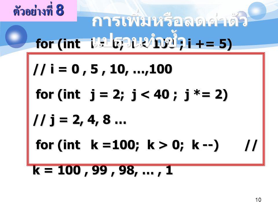 for (int i = 0; i 0; k --) // k = 100, 99, 98, …, 1 for (int i = 0; i 0; k --) // k = 100, 99, 98, …, 1 ตัวอย่างที่ 8 การเพิ่มหรือลดค่าตัว แปรวนทำซ้ำ