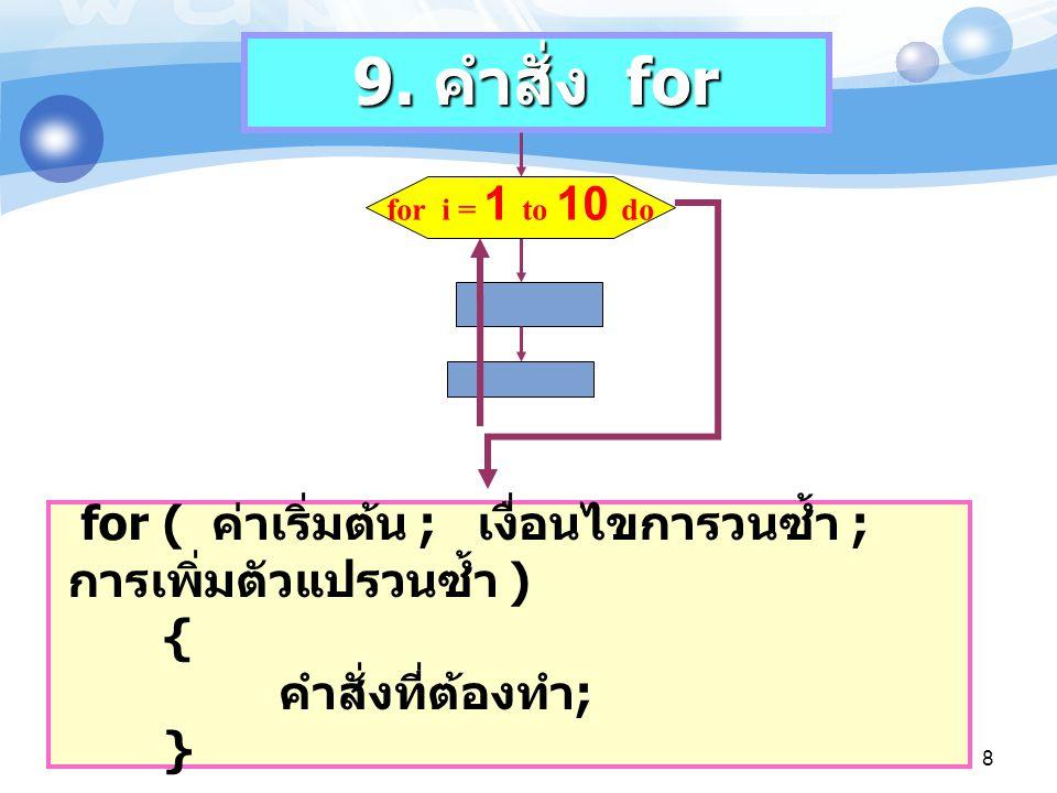 9. คำสั่ง for for i = 1 to 10 do for ( ค่าเริ่มต้น ; เงื่อนไขการวนซ้ำ ; การเพิ่มตัวแปรวนซ้ำ ) { คำสั่งที่ต้องทำ ; } 8