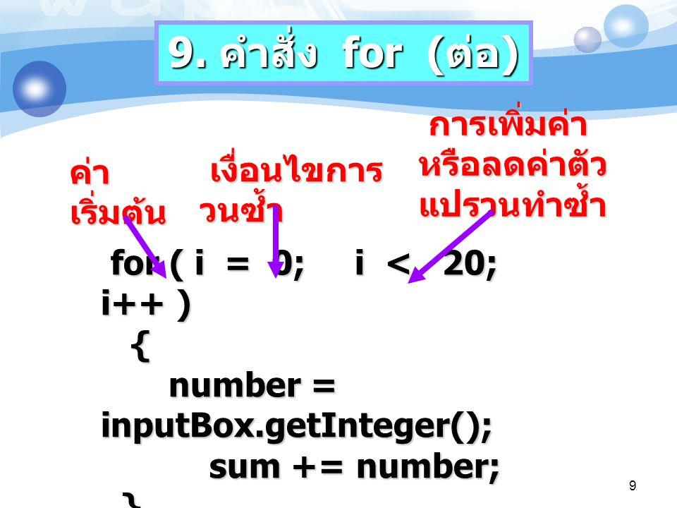 for ( i = 0; i < 20; i++ ) { number = inputBox.getInteger(); sum += number; } ค่า เริ่มต้น เงื่อนไขการ วนซ้ำ การเพิ่มค่า หรือลดค่าตัว แปรวนทำซ้ำ 9. คำ