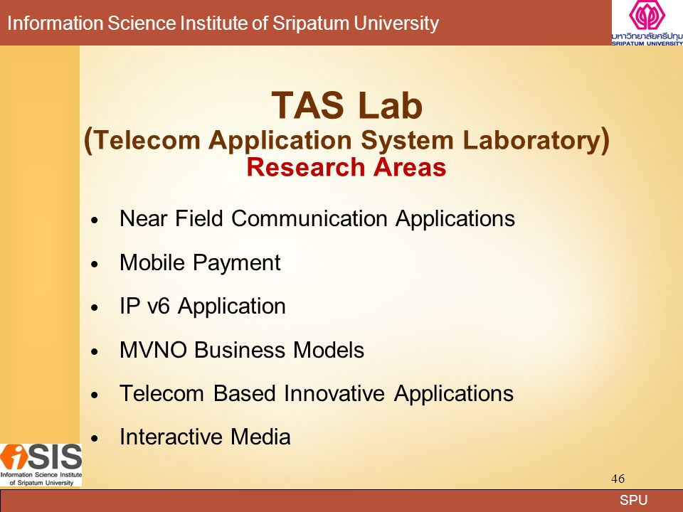 SPU Information Science Institute of Sripatum University TAS Lab ( Telecom Application System Laboratory ) Research Areas Near Field Communication Applications Mobile Payment IP v6 Application MVNO Business Models Telecom Based Innovative Applications Interactive Media 46