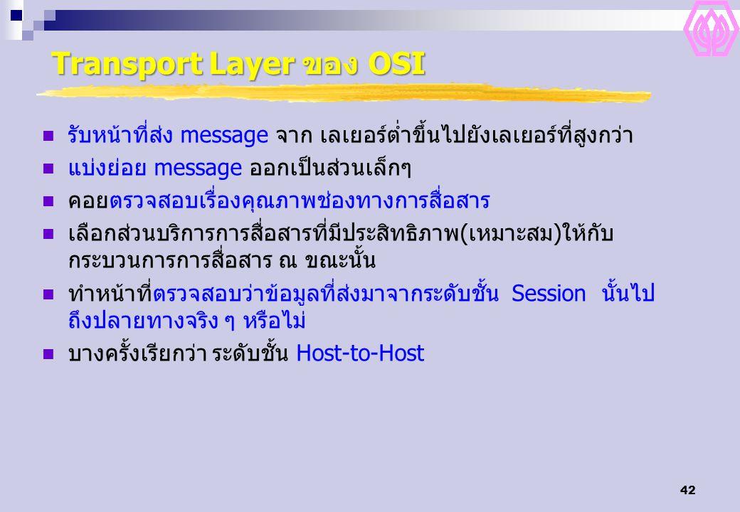 42 Transport Layer ของ OSI รับหน้าที่ส่ง message จาก เลเยอร์ต่ำขึ้นไปยังเลเยอร์ที่สูงกว่า แบ่งย่อย message ออกเป็นส่วนเล็กๆ คอยตรวจสอบเรื่องคุณภาพช่อง