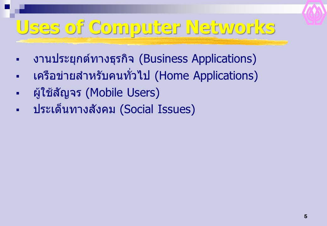 5 Uses of Computer Networks  งานประยุกต์ทางธุรกิจ (Business Applications)  เครือข่ายสำหรับคนทั่วไป (Home Applications)  ผู้ใช้สัญจร (Mobile Users)