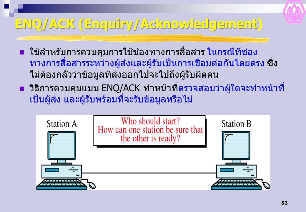 53 ENQ/ACK (Enquiry/Acknowledgement ENQ/ACK (Enquiry/Acknowledgement) ใช้สำหรับการควบคุมการใช้ช่องทางการสื่อสาร ในกรณีที่ช่อง ทางการสื่อสารระหว่างผู้ส