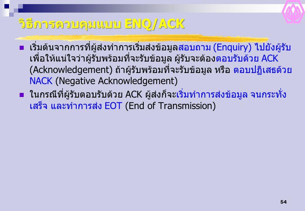 54 วิธีการควบคุมแบบ ENQ/ACK เริ่มต้นจากการที่ผู้ส่งทำการเริ่มส่งข้อมูลสอบถาม (Enquiry) ไปยังผู้รับ เพื่อให้แน่ใจว่าผู้รับพร้อมที่จะรับข้อมูล ผู้รับจะต