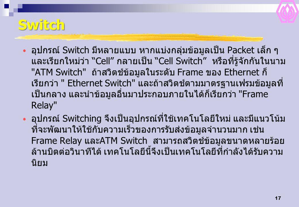 17 Switch อุปกรณ์ Switch มีหลายแบบ หากแบ่งกลุ่มข้อมูลเป็น Packet เล็ก ๆ และเรียกใหม่ว่า Cell กลายเป็น Cell Switch หรือที่รู้จักกันในนาม ATM Switch ถ้าสวิตช์ข้อมูลในระดับ Frame ของ Ethernet ก็ เรียกว่า Ethernet Switch และถ้าสวิตช์ตามมาตรฐานเฟรมข้อมูลที่ เป็นกลาง และนำข้อมูลอื่นมาประกอบภายในได้ก็เรียกว่า Frame Relay อุปกรณ์ Switching จึงเป็นอุปกรณ์ที่ใช้เทคโนโลยีใหม่ และมีแนวโน้ม ที่จะพัฒนาให้ใช้กับความเร็วของการรับส่งข้อมูลจำนวนมาก เช่น Frame Relay และATM Switch สามารถสวิตช์ข้อมูลขนาดหลายร้อย ล้านบิตต่อวินาทีได้ เทคโนโลยีนี้จึงเป็นเทคโนโลยีที่กำลังได้รับความ นิยม