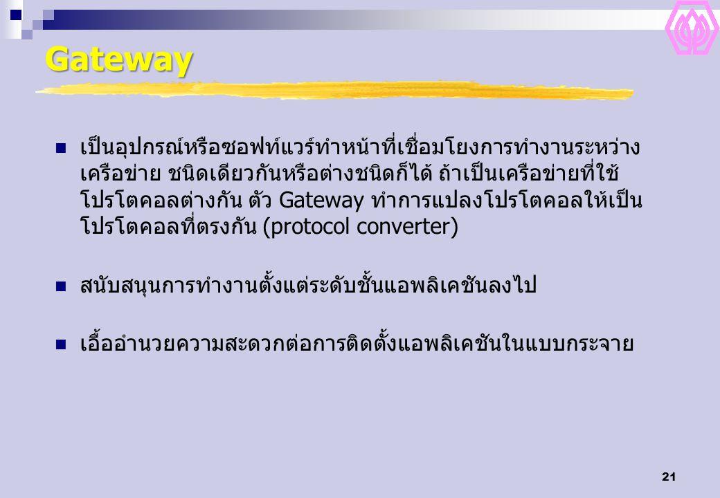 21 Gateway เป็นอุปกรณ์หรือซอฟท์แวร์ทำหน้าที่เชื่อมโยงการทำงานระหว่าง เครือข่าย ชนิดเดียวกันหรือต่างชนิดก็ได้ ถ้าเป็นเครือข่ายที่ใช้ โปรโตคอลต่างกัน ตัว Gateway ทำการแปลงโปรโตคอลให้เป็น โปรโตคอลที่ตรงกัน (protocol converter) สนับสนุนการทำงานตั้งแต่ระดับชั้นแอพลิเคชันลงไป เอื้ออำนวยความสะดวกต่อการติดตั้งแอพลิเคชันในแบบกระจาย