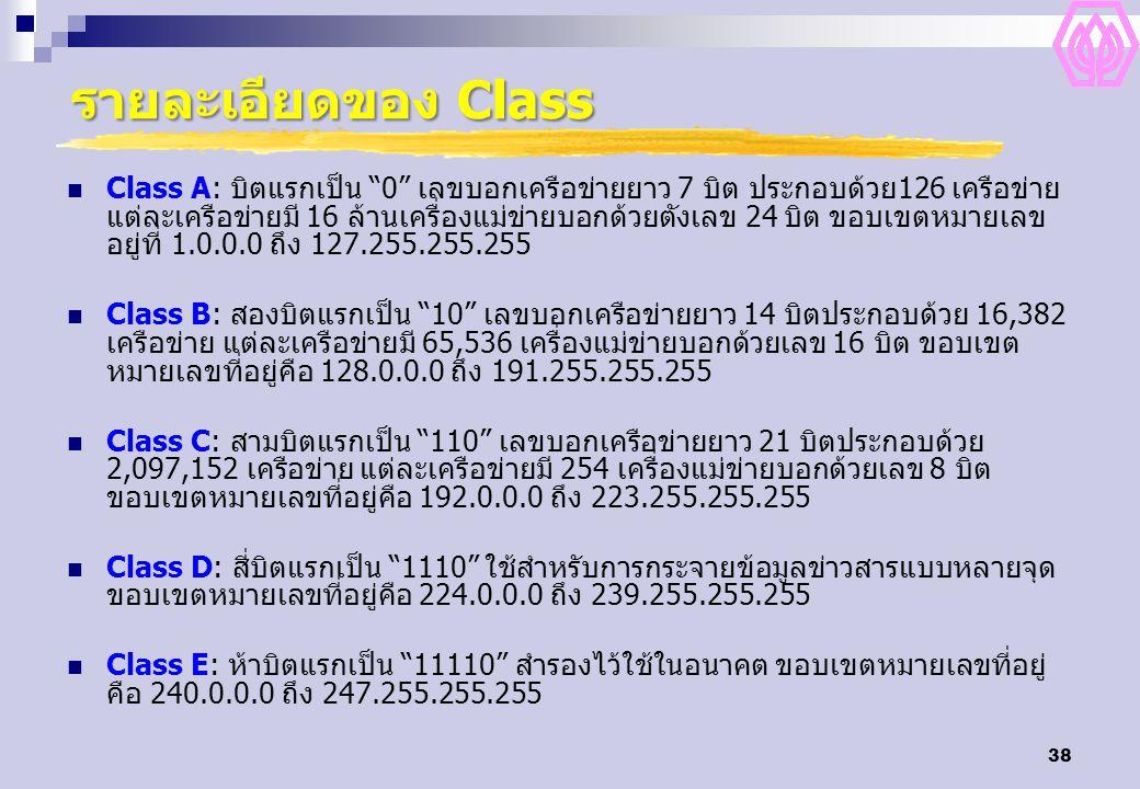 38 รายละเอียดของ Class Class A: บิตแรกเป็น 0 เลขบอกเครือข่ายยาว 7 บิต ประกอบด้วย126 เครือข่าย แต่ละเครือข่ายมี 16 ล้านเครื่องแม่ข่ายบอกด้วยตังเลข 24 บิต ขอบเขตหมายเลข อยู่ที่ 1.0.0.0 ถึง 127.255.255.255 Class B: สองบิตแรกเป็น 10 เลขบอกเครือข่ายยาว 14 บิตประกอบด้วย 16,382 เครือข่าย แต่ละเครือข่ายมี 65,536 เครื่องแม่ข่ายบอกด้วยเลข 16 บิต ขอบเขต หมายเลขที่อยู่คือ 128.0.0.0 ถึง 191.255.255.255 Class C: สามบิตแรกเป็น 110 เลขบอกเครือข่ายยาว 21 บิตประกอบด้วย 2,097,152 เครือข่าย แต่ละเครือข่ายมี 254 เครื่องแม่ข่ายบอกด้วยเลข 8 บิต ขอบเขตหมายเลขที่อยู่คือ 192.0.0.0 ถึง 223.255.255.255 Class D: สี่บิตแรกเป็น 1110 ใช้สำหรับการกระจายข้อมูลข่าวสารแบบหลายจุด ขอบเขตหมายเลขที่อยู่คือ 224.0.0.0 ถึง 239.255.255.255 Class E: ห้าบิตแรกเป็น 11110 สำรองไว้ใช้ในอนาคต ขอบเขตหมายเลขที่อยู่ คือ 240.0.0.0 ถึง 247.255.255.255