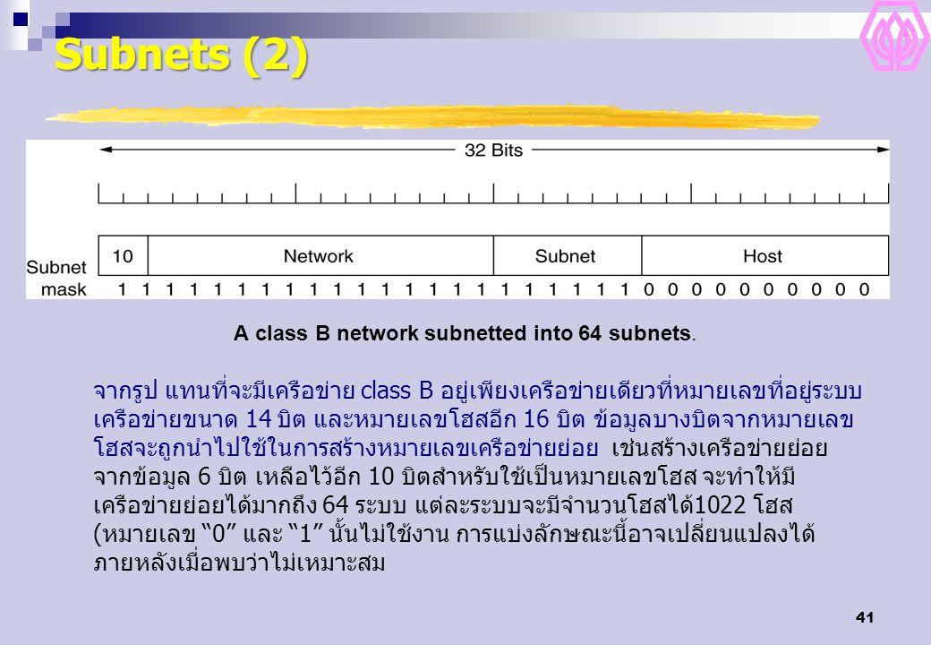 41 Subnets (2) A class B network subnetted into 64 subnets. จากรูป แทนที่จะมีเครือข่าย class B อยู่เพียงเครือข่ายเดียวที่หมายเลขที่อยู่ระบบ เครือข่ายข