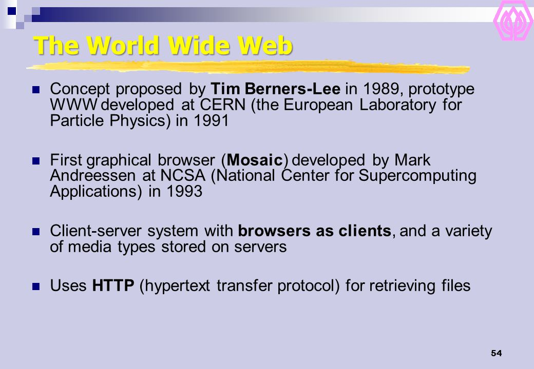 54 The World Wide Web Concept proposed by Tim Berners-Lee in 1989, prototype WWW developed at CERN (the European Laboratory for Particle Physics) in 1991 First graphical browser (Mosaic) developed by Mark Andreessen at NCSA (National Center for Supercomputing Applications) in 1993 Client-server system with browsers as clients, and a variety of media types stored on servers Uses HTTP (hypertext transfer protocol) for retrieving files