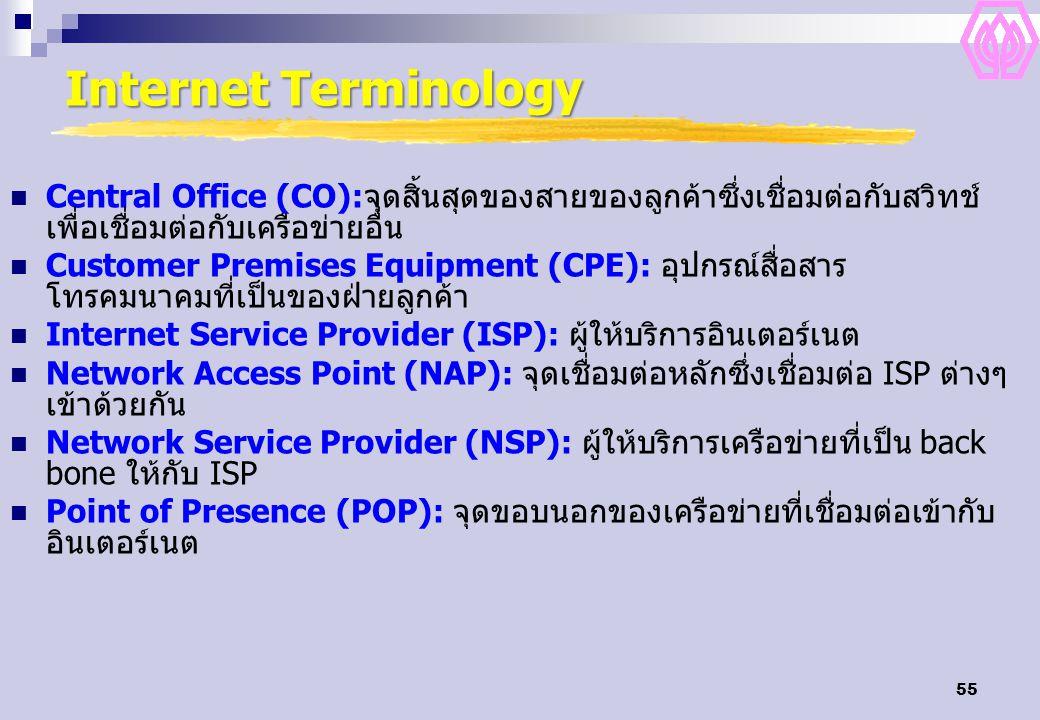 55 Internet Terminology Central Office (CO):จุดสิ้นสุดของสายของลูกค้าซึ่งเชื่อมต่อกับสวิทช์ เพื่อเชื่อมต่อกับเครือข่ายอื่น Customer Premises Equipment (CPE): อุปกรณ์สื่อสาร โทรคมนาคมที่เป็นของฝ่ายลูกค้า Internet Service Provider (ISP): ผู้ให้บริการอินเตอร์เนต Network Access Point (NAP): จุดเชื่อมต่อหลักซึ่งเชื่อมต่อ ISP ต่างๆ เข้าด้วยกัน Network Service Provider (NSP): ผู้ให้บริการเครือข่ายที่เป็น back bone ให้กับ ISP Point of Presence (POP): จุดขอบนอกของเครือข่ายที่เชื่อมต่อเข้ากับ อินเตอร์เนต