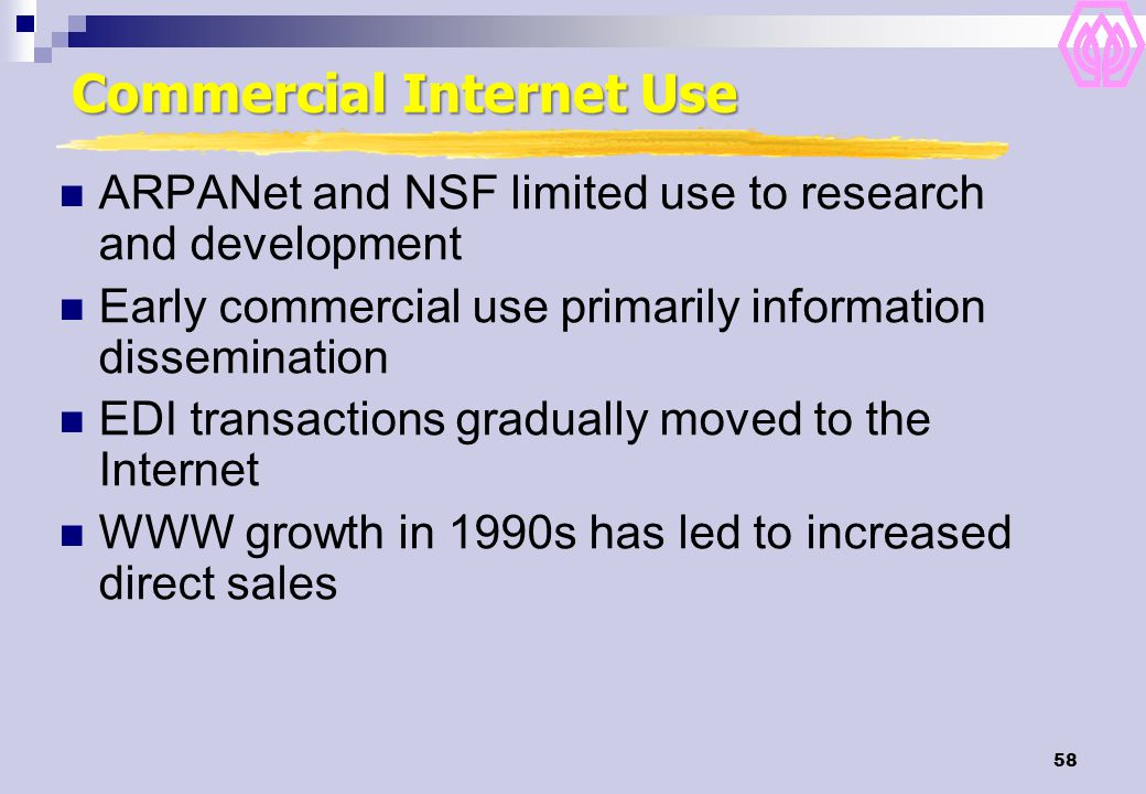 58 Commercial Internet Use ARPANet and NSF limited use to research and development Early commercial use primarily information dissemination EDI transa
