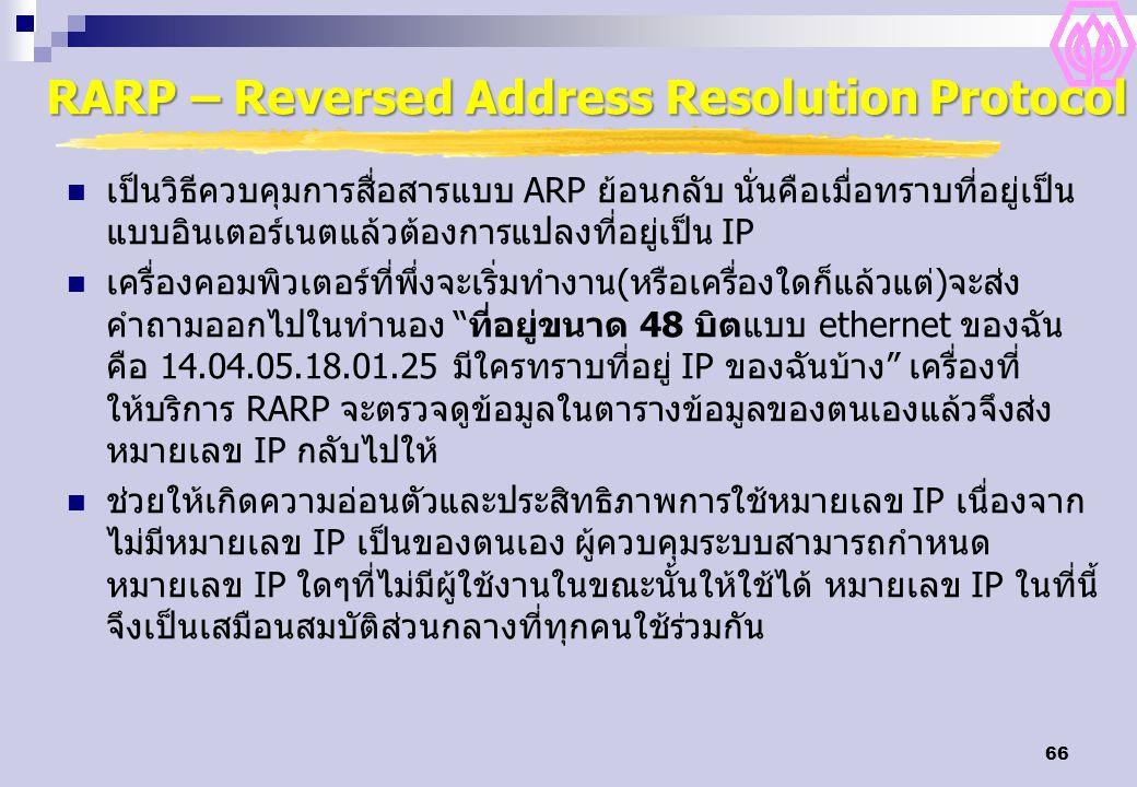 66 RARP – Reversed Address Resolution Protocol เป็นวิธีควบคุมการสื่อสารแบบ ARP ย้อนกลับ นั่นคือเมื่อทราบที่อยู่เป็น แบบอินเตอร์เนตแล้วต้องการแปลงที่อยู่เป็น IP เครื่องคอมพิวเตอร์ที่พึ่งจะเริ่มทำงาน(หรือเครื่องใดก็แล้วแต่)จะส่ง คำถามออกไปในทำนอง ที่อยู่ขนาด 48 บิตแบบ ethernet ของฉัน คือ 14.04.05.18.01.25 มีใครทราบที่อยู่ IP ของฉันบ้าง เครื่องที่ ให้บริการ RARP จะตรวจดูข้อมูลในตารางข้อมูลของตนเองแล้วจึงส่ง หมายเลข IP กลับไปให้ ช่วยให้เกิดความอ่อนตัวและประสิทธิภาพการใช้หมายเลข IP เนื่องจาก ไม่มีหมายเลข IP เป็นของตนเอง ผู้ควบคุมระบบสามารถกำหนด หมายเลข IP ใดๆที่ไม่มีผู้ใช้งานในขณะนั้นให้ใช้ได้ หมายเลข IP ในที่นี้ จึงเป็นเสมือนสมบัติส่วนกลางที่ทุกคนใช้ร่วมกัน
