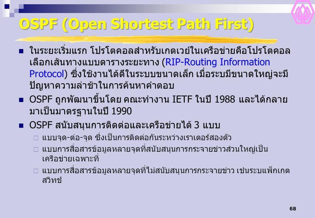 68 OSPF (Open Shortest Path First) ในระยะเริ่มแรก โปรโตคอลสำหรับเกตเวย์ในเครือข่ายคือโปรโตคอล เลือกเส้นทางแบบตารางระยะทาง (RIP-Routing Information Protocol) ซึ่งใช้งานได้ดีในระบบขนาดเล็ก เมื่อระบมีขนาดใหญ่จะมี ปัญหาความล่าช้าในการค้นหาคำตอบ OSPF ถูกพัฒนาขึ้นโดย คณะทำงาน IETF ในปี 1988 และได้กลาย มาเป็นมาตรฐานในปี 1990 OSPF สนับสนุนการติดต่อและเครือข่ายได้ 3 แบบ  แบบจุด-ต่อ-จุด ซึ่งเป็นการติดต่อกันระหว่างเราเตอร์สองตัว  แบบการสื่อสารข้อมูลหลายจุดที่สนับสนุนการกระจายข่าวส่วนใหญ่เป็น เครือข่ายเฉพาะที่  แบบการสื่อสารข้อมูลหลายจุดที่ไม่สนับสนุนการกระจายข่าว เช่นระบแพ็กเกต สวิทช์