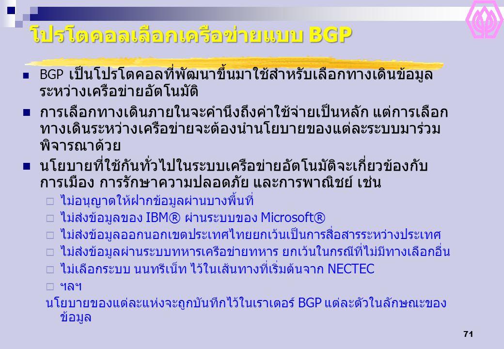 71 โปรโตคอลเลือกเครือข่ายแบบ BGP BGP เป็นโปรโตคอลที่พัฒนาขึ้นมาใช้สำหรับเลือกทางเดินข้อมูล ระหว่างเครือข่ายอัตโนมัติ การเลือกทางเดินภายในจะคำนึงถึงค่าใช้จ่ายเป็นหลัก แต่การเลือก ทางเดินระหว่างเครือข่ายจะต้องนำนโยบายของแต่ละระบบมาร่วม พิจารณาด้วย นโยบายที่ใช้กันทั่วไปในระบบเครือข่ายอัตโนมัติจะเกี่ยวข้องกับ การเมือง การรักษาความปลอดภัย และการพาณิชย์ เช่น  ไม่อนุญาตให้ฝากข้อมูลผ่านบางพื้นที่  ไม่ส่งข้อมูลของ IBM® ผ่านระบบของ Microsoft®  ไม่ส่งข้อมูลออกนอกเขตประเทศไทยยกเว้นเป็นการสื่อสารระหว่างประเทศ  ไม่ส่งข้อมูลผ่านระบบทหารเครือข่ายทหาร ยกเว้นในกรณีที่ไม่มีทางเลือกอื่น  ไม่เลือกระบบ นนทรีเน็ท ไว้ในเส้นทางที่เริ่มต้นจาก NECTEC  ฯลฯ นโยบายของแต่ละแห่งจะถูกบันทึกไว้ในเราเตอร์ BGP แต่ละตัวในลักษณะของ ข้อมูล