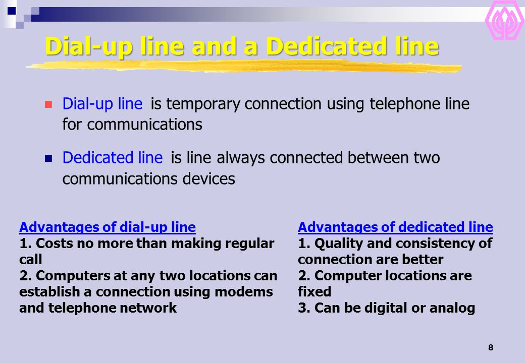 8 Dial-up line and a Dedicated line Dial-up line is temporary connection using telephone line for communications Dedicated line is line always connected between two communications devices Advantages of dial-up line 1.
