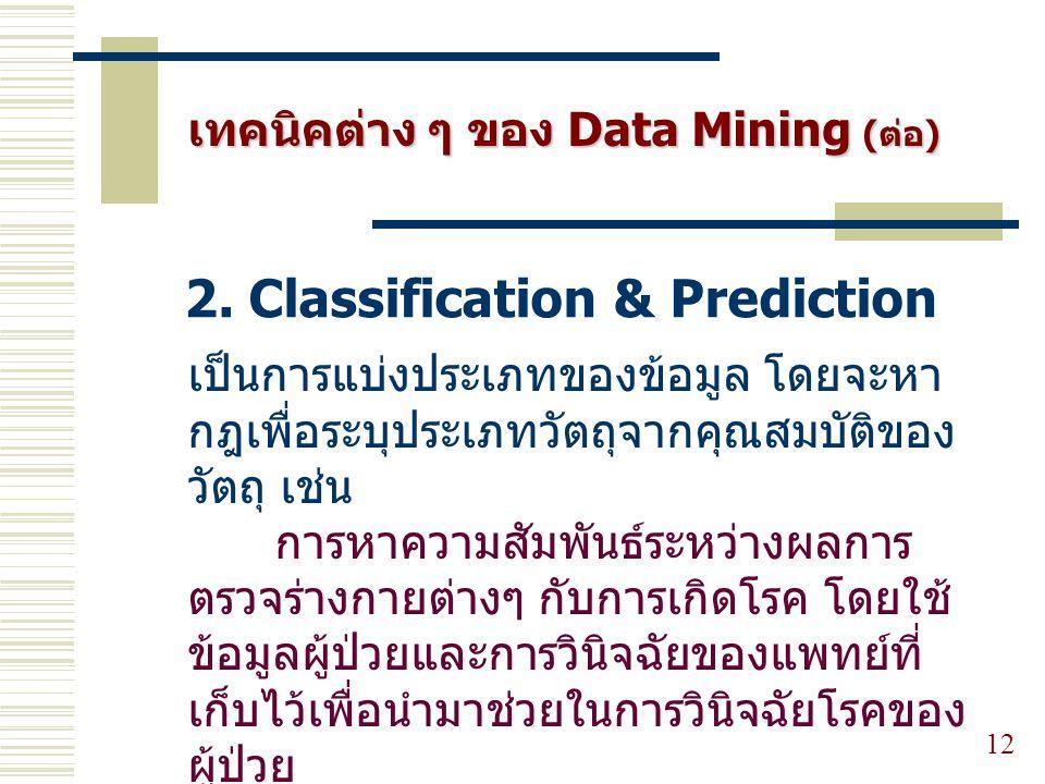 12 2. Classification & Prediction เทคนิคต่าง ๆ ของ Data Mining (ต่อ) เป็นการแบ่งประเภทของข้อมูล โดยจะหา กฎเพื่อระบุประเภทวัตถุจากคุณสมบัติของ วัตถุ เช