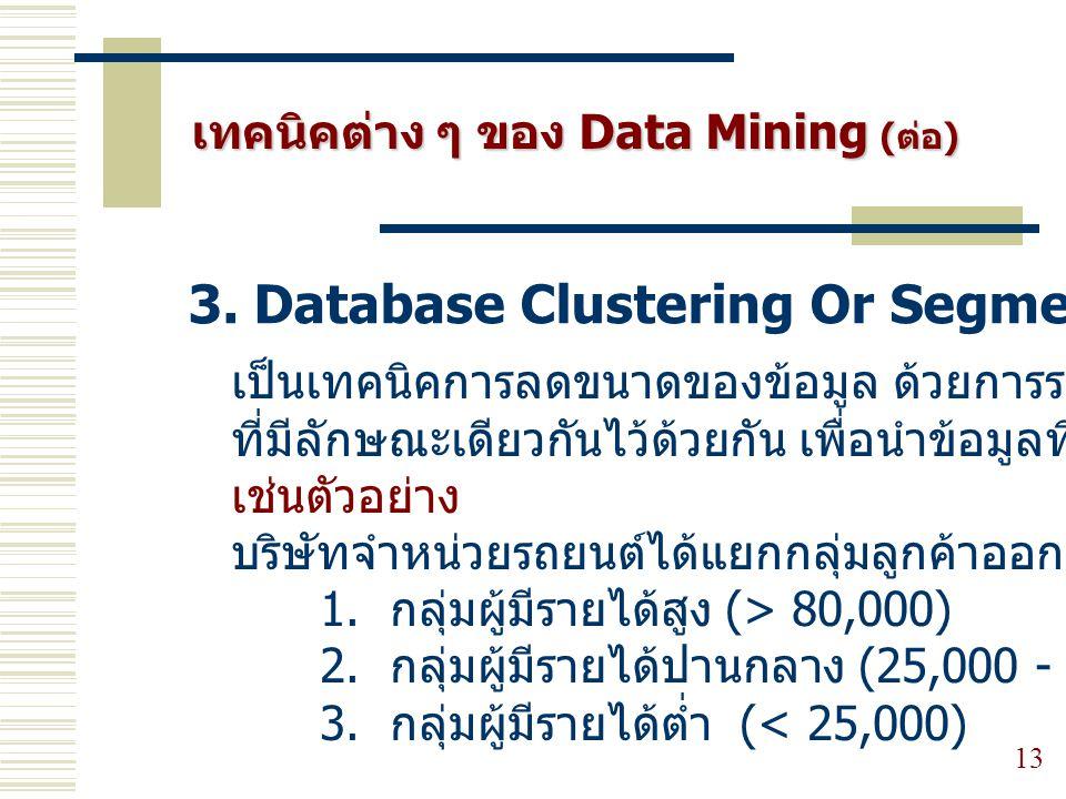 13 3. Database Clustering Or Segmentation เทคนิคต่าง ๆ ของ Data Mining (ต่อ) เป็นเทคนิคการลดขนาดของข้อมูล ด้วยการรวมกลุ่มตัวแปร ที่มีลักษณะเดียวกันไว้