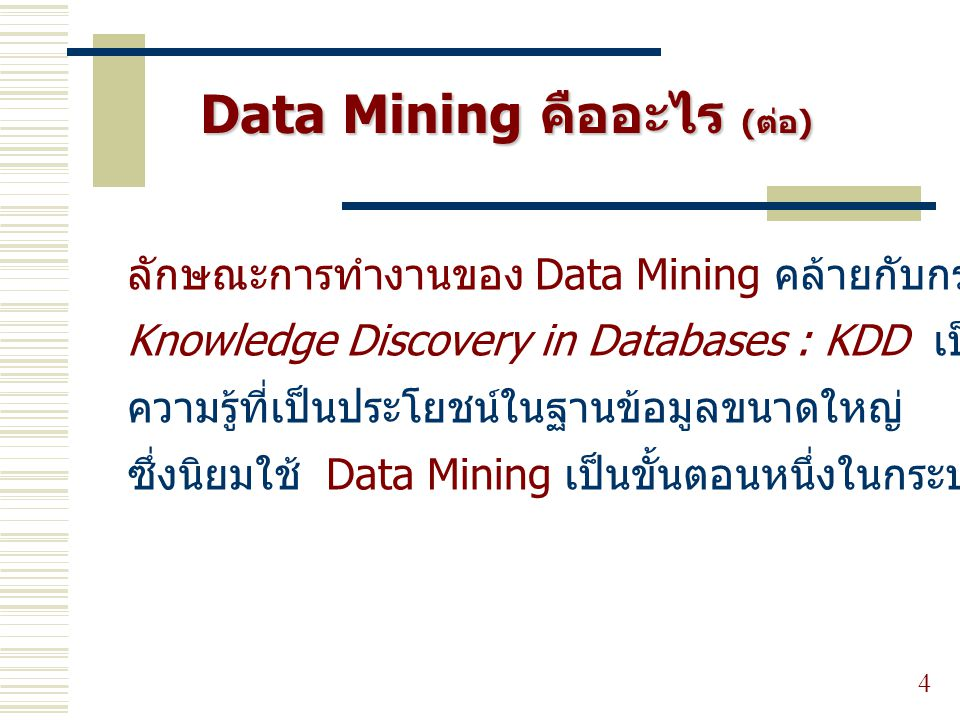 4 ลักษณะการทำงานของ Data Mining คล้ายกับกระบวนการ Knowledge Discovery in Databases : KDD เป็นการสืบค้น ความรู้ที่เป็นประโยชน์ในฐานข้อมูลขนาดใหญ่ ซึ่งน