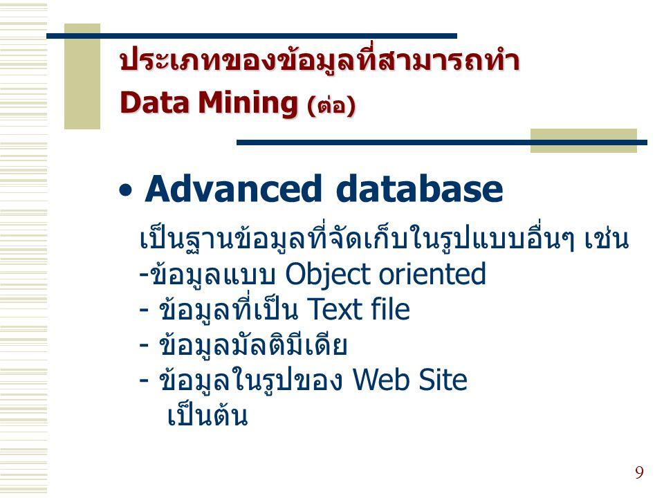 ประเภทของข้อมูลที่สามารถทำ Data Mining (ต่อ) 9 Advanced database เป็นฐานข้อมูลที่จัดเก็บในรูปแบบอื่นๆ เช่น - ข้อมูลแบบ Object oriented - ข้อมูลที่เป็น