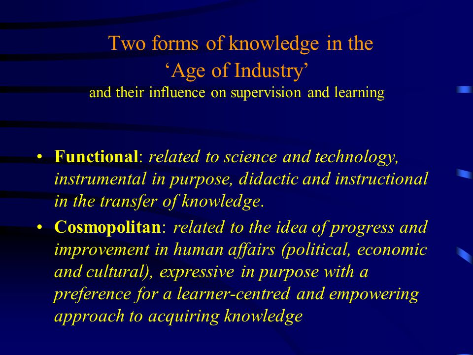 Two forms of knowledge in the 'Age of Industry' and their influence on supervision and learning Functional: related to science and technology, instrumental in purpose, didactic and instructional in the transfer of knowledge.