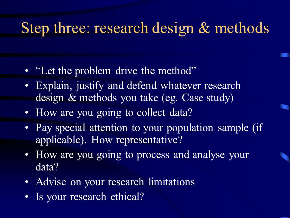 Step three: research design & methods Let the problem drive the method Explain, justify and defend whatever research design & methods you take (eg.
